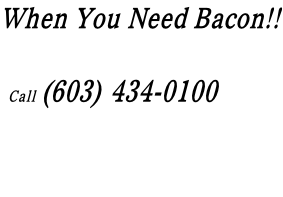 When You Need Bacon!!         Call (603) 434-0100